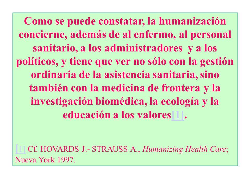 Como se puede constatar, la humanización concierne, además de al enfermo, al personal sanitario, a los administradores y a los políticos, y tiene que ver no sólo con la gestión ordinaria de la asistencia sanitaria, sino también con la medicina de frontera y la investigación biomédica, la ecología y la educación a los valores[1].